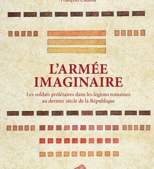L'Armée imaginaire : les soldats prolétaires dans les légions romaines au dernier siècle de la République