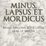 MINUS, LAPSUS ET MORDICUS - Nous parlons tous latin