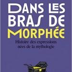 Dans les bras de Morphée : Histoire des expressions nées de la mythologie