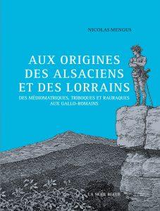 Aux origines des Alsaciens et des Lorrains - Des Triboques, Médiomatriques et Raurarques aux Gallo-Romains