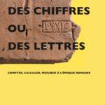 Catalogue d'exposition : Des chiffres ou des lettres : compter, calculer, mesurer à l'époque romaine