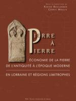 Pierre à Pierre Économie de la pierre de l'Antiquité à l'époque moderne en Lorraine et régions limitrophes