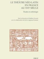 Le théâtre néo-latin en France au XVIe siècle : Études et anthologie